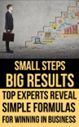 Small Steps, Big Results. Top experts reveal simple formulas for winning in business